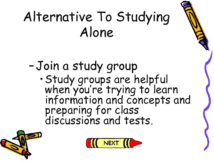 Alternative To Studying Alone – Join a study group • Study groups are helpful