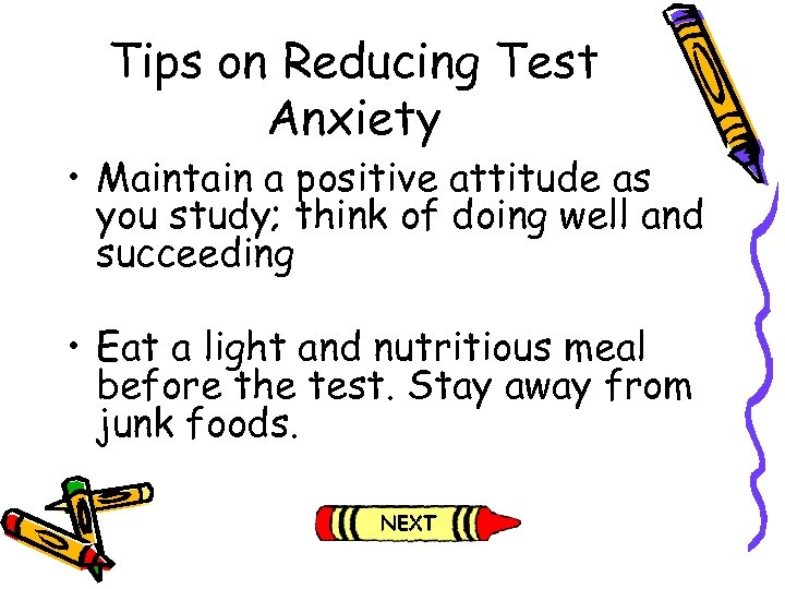 Tips on Reducing Test Anxiety • Maintain a positive attitude as you study; think