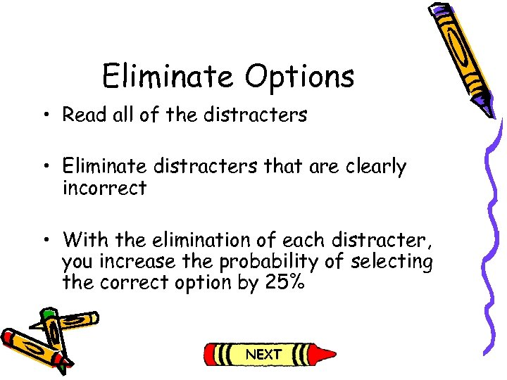 Eliminate Options • Read all of the distracters • Eliminate distracters that are clearly