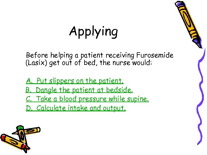 Applying Before helping a patient receiving Furosemide (Lasix) get out of bed, the nurse