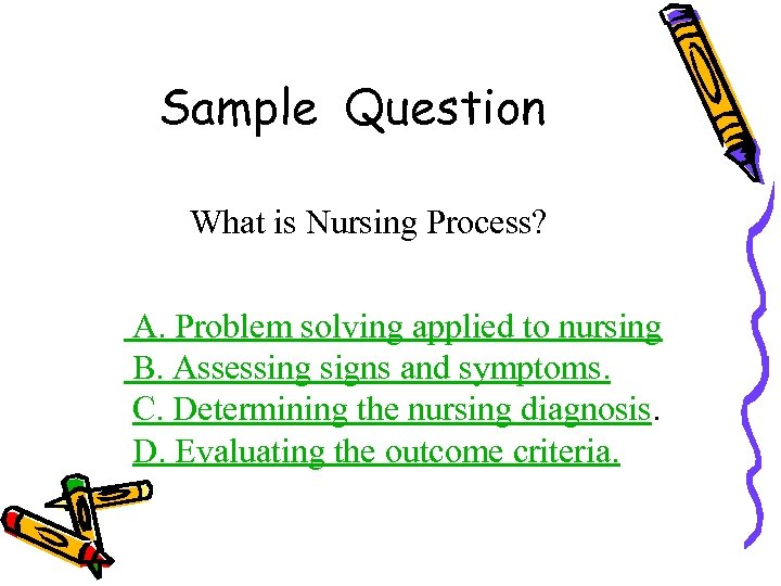 Sample Question What is Nursing Process? A. Problem solving applied to nursing B. Assessing