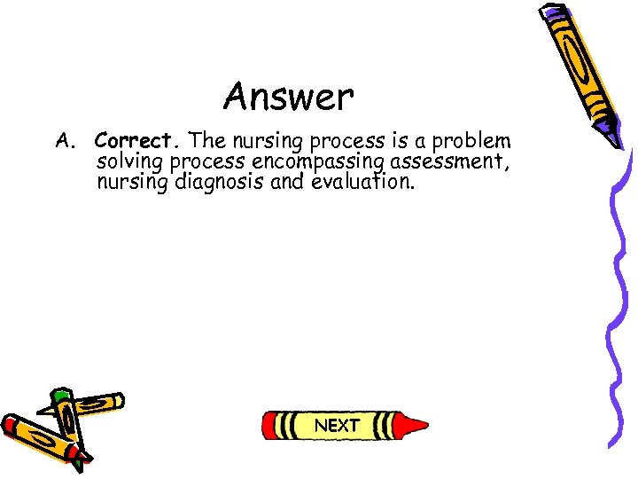 Answer A. Correct. The nursing process is a problem solving process encompassing assessment, nursing