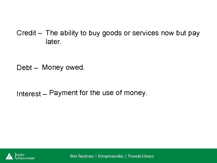 Credit – The ability to buy goods or services now but pay later. Debt
