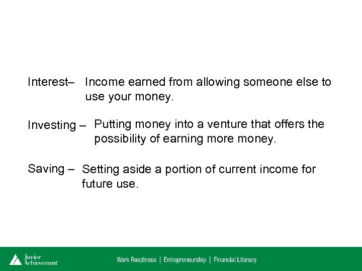 Interest– Income earned from allowing someone else to use your money. Investing – Putting