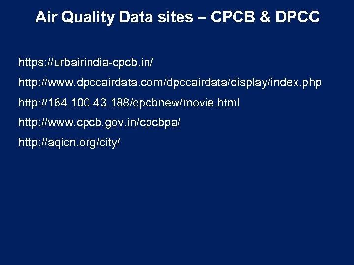 Air Quality Data sites – CPCB & DPCC https: //urbairindia-cpcb. in/ http: //www. dpccairdata.