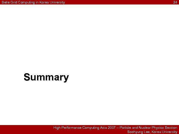 Belle Grid Computing in Korea University 24 Summary High Performance Computing Asia 2007 –
