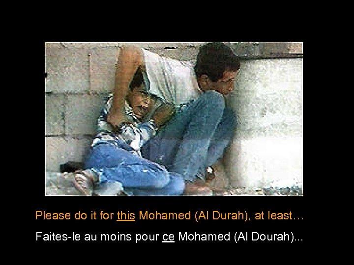 Please do it for this Mohamed (Al Durah), at least… Faites-le au moins pour