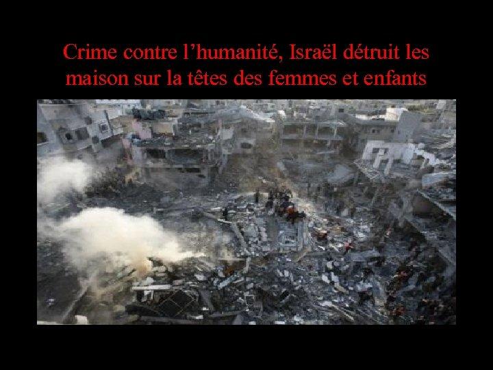 Crime contre l'humanité, Israël détruit les maison sur la têtes des femmes et enfants