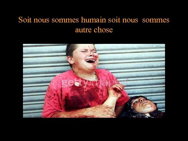Soit nous sommes humain soit nous sommes autre chose