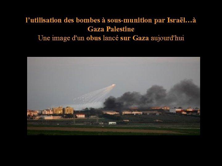 l'utilisation des bombes à sous-munition par Israël…à Gaza Palestine Une image d'un obus lancé