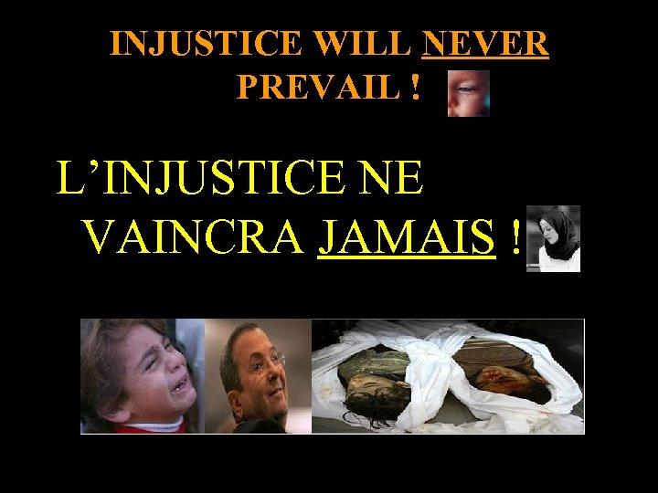 INJUSTICE WILL NEVER PREVAIL ! L'INJUSTICE NE VAINCRA JAMAIS !