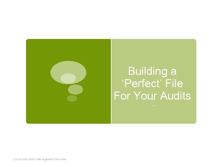 Building a 'Perfect' File For Your Audits Presented by Erich Mc. Elroy Global Education