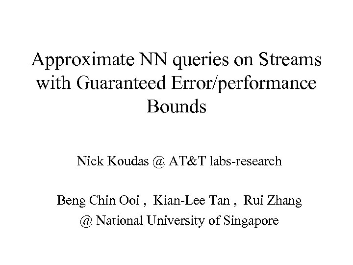 Approximate NN queries on Streams with Guaranteed Error/performance Bounds Nick Koudas @ AT&T labs-research