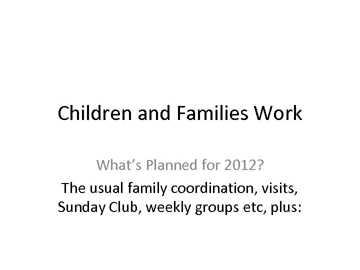 Children and Families Work What's Planned for 2012? The usual family coordination, visits, Sunday