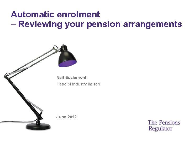 Automatic enrolment – Reviewing your pension arrangements Neil Esslemont Head of industry liaison June