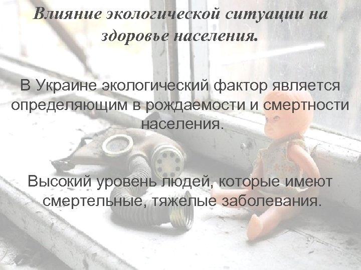 Влияние экологической ситуации на здоровье населения. В Украине экологический фактор является определяющим в рождаемости