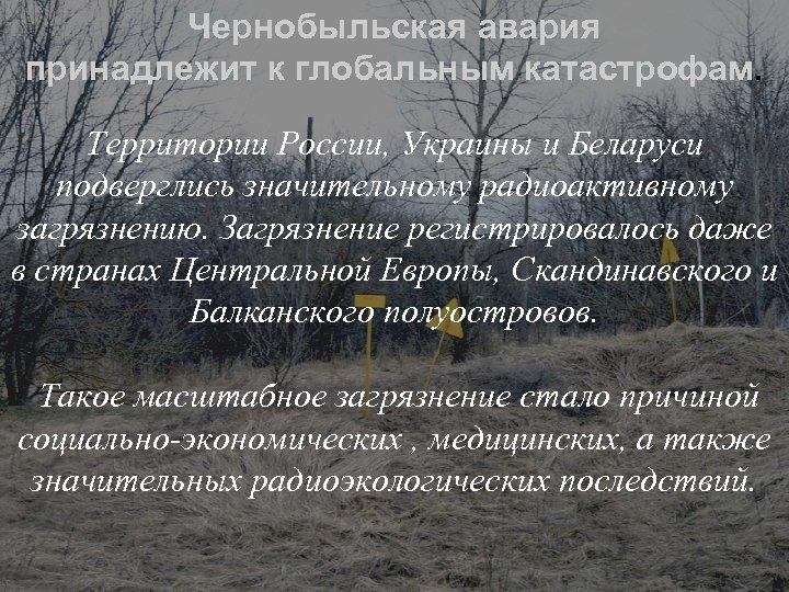 Чернобыльская авария принадлежит к глобальным катастрофам. Территории России, Украины и Беларуси подверглись значительному радиоактивному
