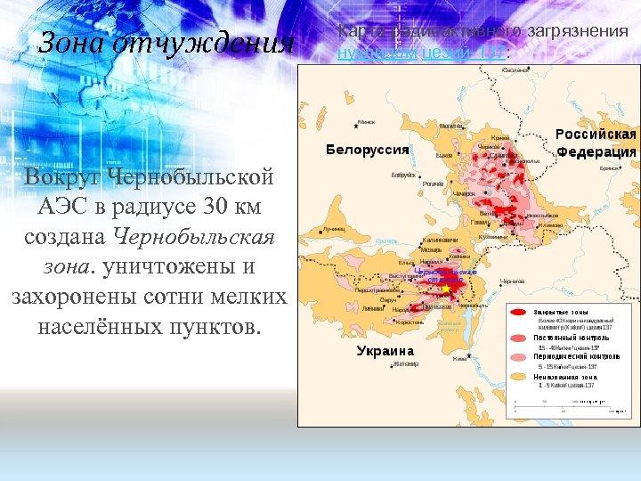 Зона отчуждения Вокруг Чернобыльской АЭС в радиусе 30 км создана Чернобыльская зона. уничтожены и
