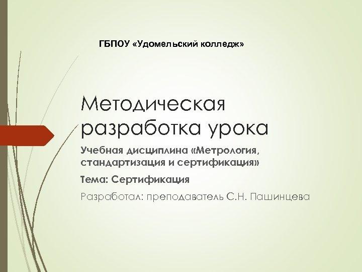 ГБПОУ «Удомельский колледж» Методическая разработка урока Учебная дисциплина «Метрология, стандартизация и сертификация» Тема: Сертификация