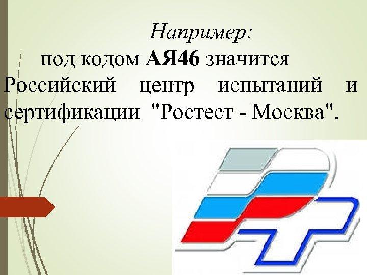 Например: под кодом АЯ 46 значится Российский центр испытаний и сертификации
