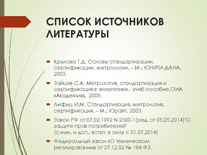 СПИСОК ИСТОЧНИКОВ ЛИТЕРАТУРЫ Крылова Г. Д. Основы стандартизации, сертификации, метрологии. – М. : ЮНИТИ-ДАНА,