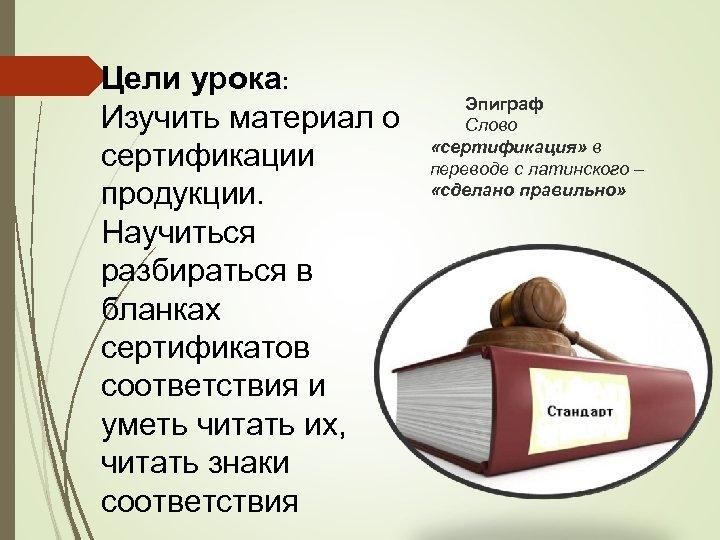 Цели урока: Изучить материал о сертификации продукции. Научиться разбираться в бланках сертификатов соответствия и