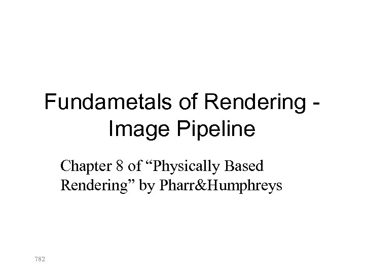 """Fundametals of Rendering Image Pipeline Chapter 8 of """"Physically Based Rendering"""" by Pharr&Humphreys 782"""