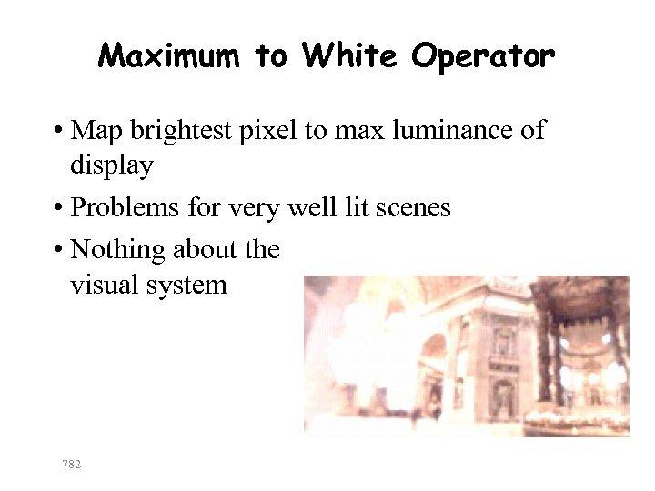 Maximum to White Operator • Map brightest pixel to max luminance of display •