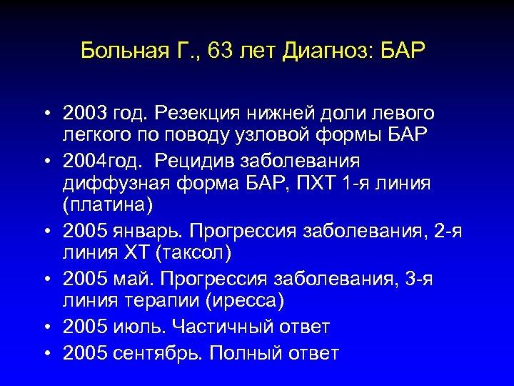 Больная Г. , 63 лет Диагноз: БАР • 2003 год. Резекция нижней доли левого