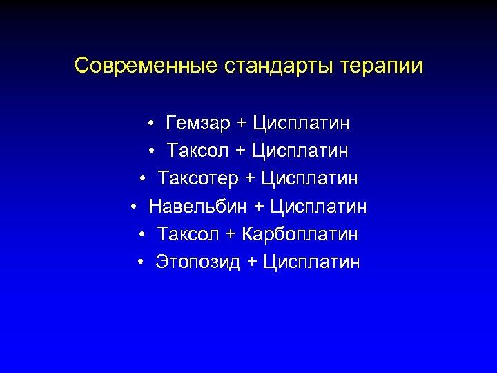 Современные стандарты терапии • Гемзар + Цисплатин • Таксол + Цисплатин • Таксотер +