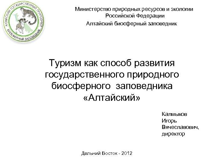 Министерство природных ресурсов и экологии Российской Федерации Алтайский биосферный заповедник Туризм как способ развития