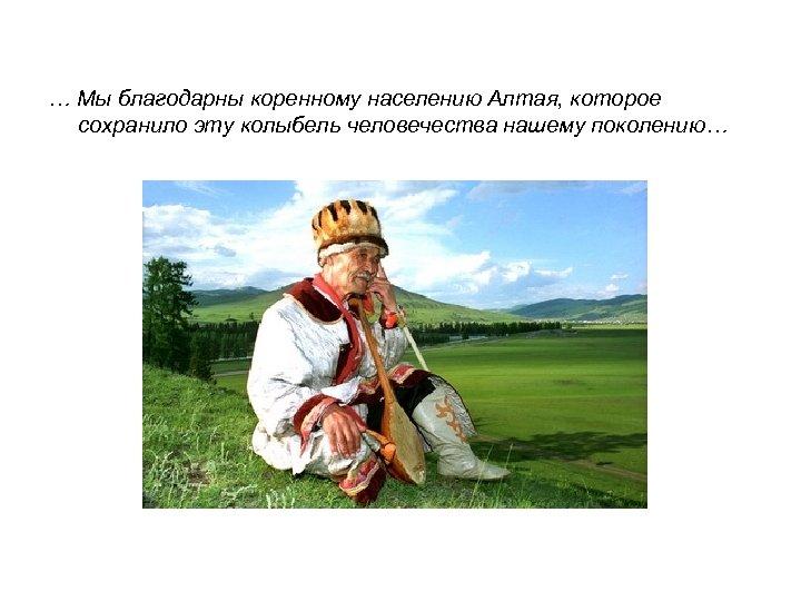 … Мы благодарны коренному населению Алтая, которое сохранило эту колыбель человечества нашему поколению…