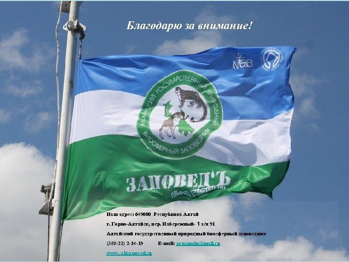 Благодарю за внимание! Наш адрес: 649000 Республика Алтай г. Горно-Алтайск, пер. Набережный- 1 а/я