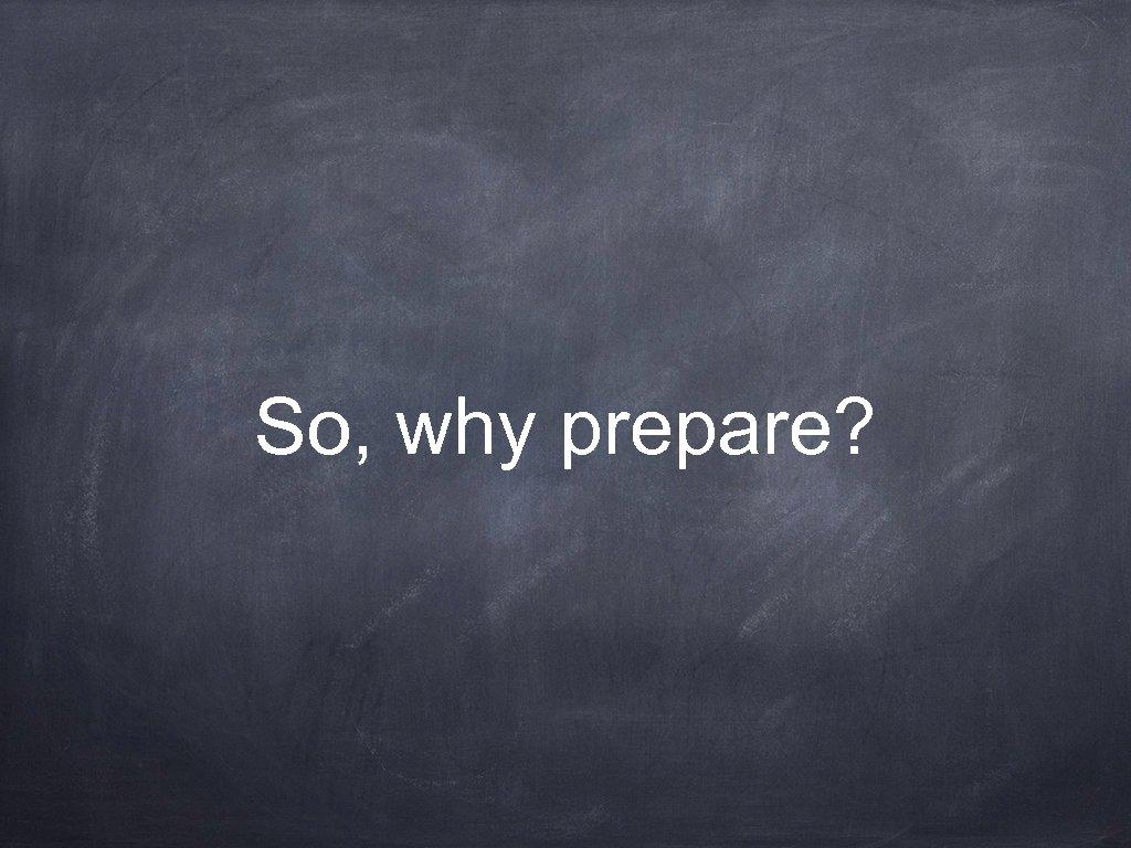 So, why prepare?