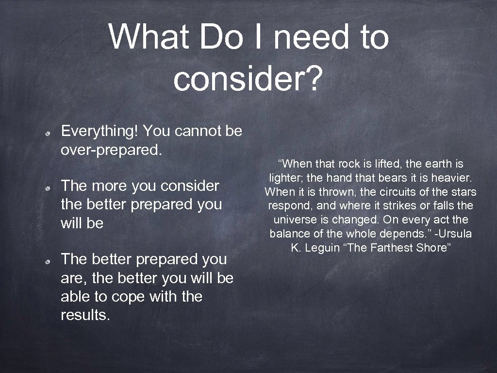 What Do I need to consider? Everything! You cannot be over-prepared. The more you