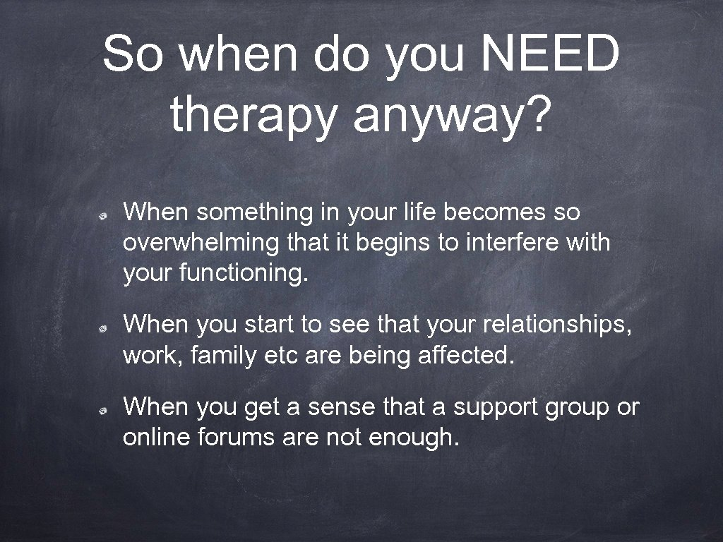 So when do you NEED therapy anyway? When something in your life becomes so