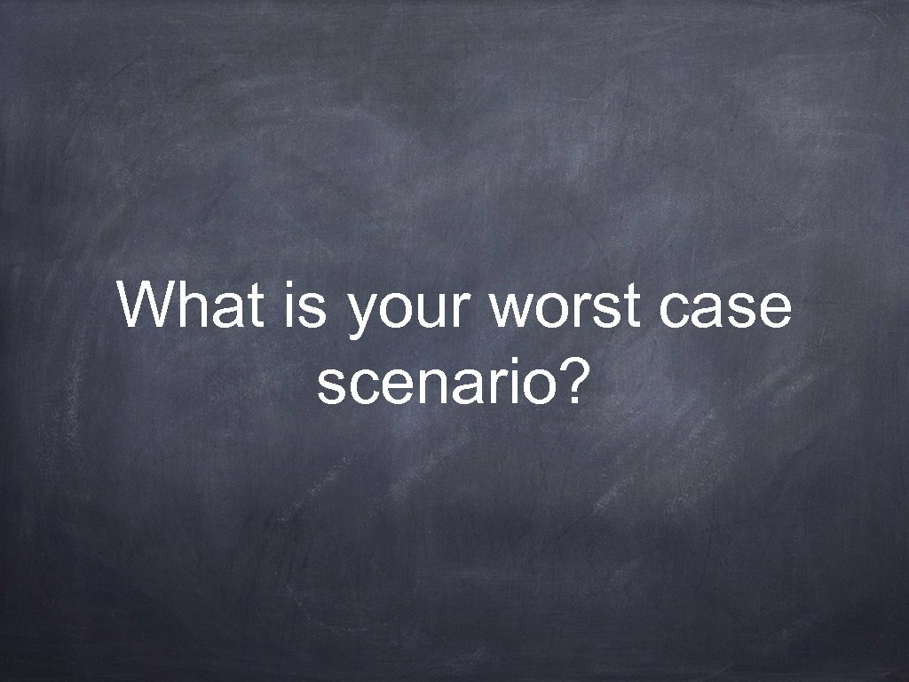 What is your worst case scenario?