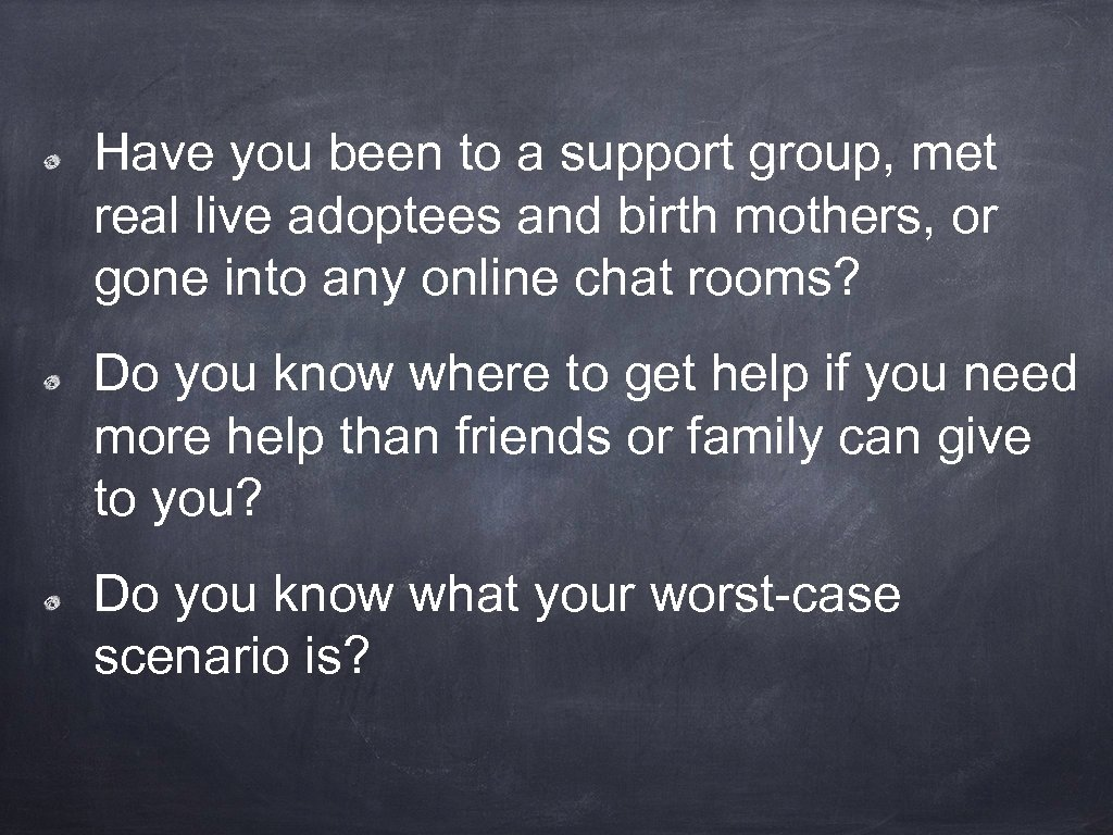 Have you been to a support group, met real live adoptees and birth mothers,