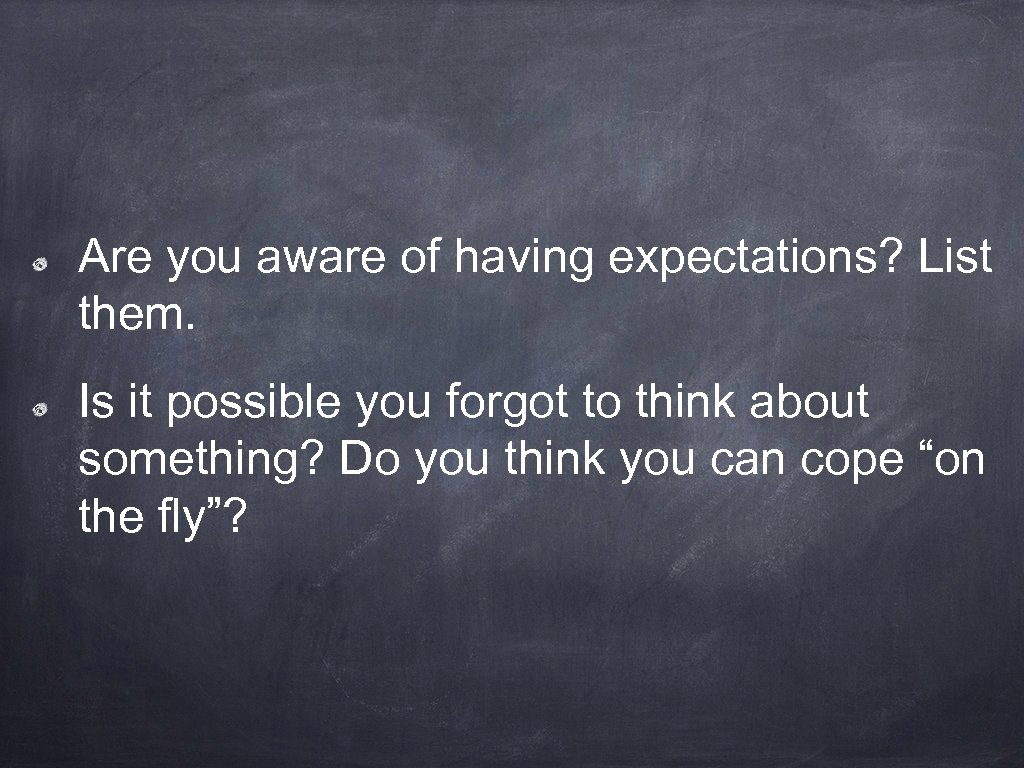 Are you aware of having expectations? List them. Is it possible you forgot to