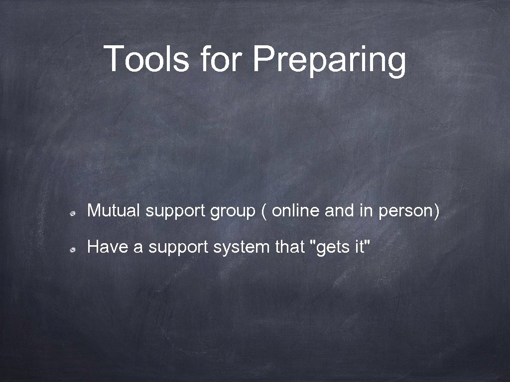 Tools for Preparing Mutual support group ( online and in person) Have a support