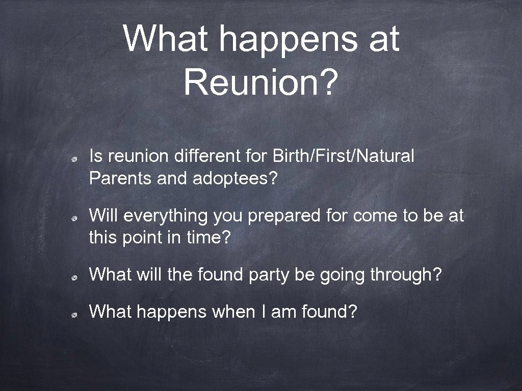 What happens at Reunion? Is reunion different for Birth/First/Natural Parents and adoptees? Will everything