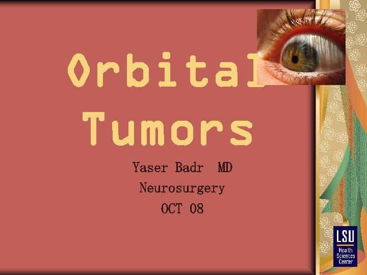 Orbital Tumors Yaser Badr MD Neurosurgery OCT 08