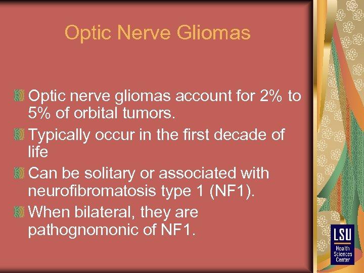 Optic Nerve Gliomas Optic nerve gliomas account for 2% to 5% of orbital tumors.