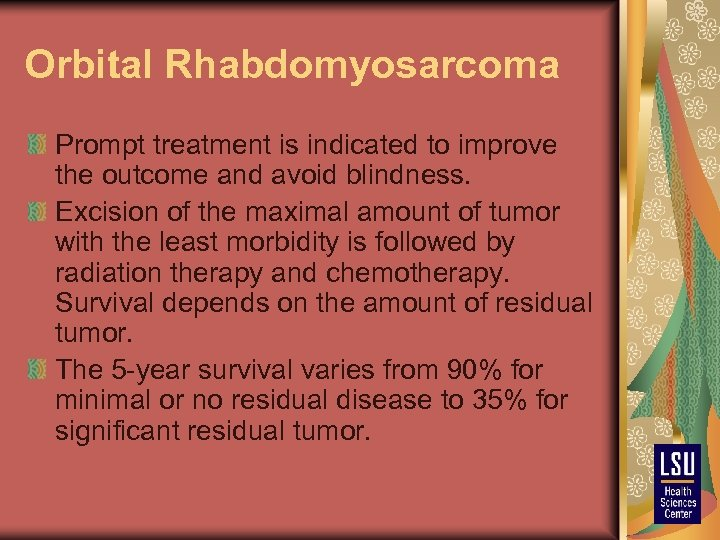 Orbital Rhabdomyosarcoma Prompt treatment is indicated to improve the outcome and avoid blindness. Excision