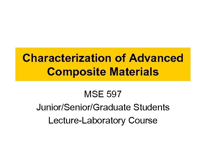 Characterization of Advanced Composite Materials MSE 597 Junior/Senior/Graduate Students Lecture-Laboratory Course