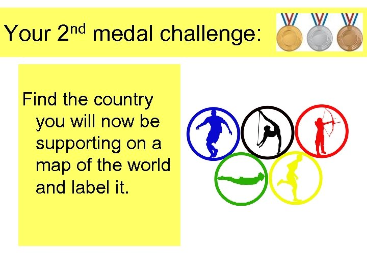 Your 2 nd medal challenge: Find the country you will now be supporting on