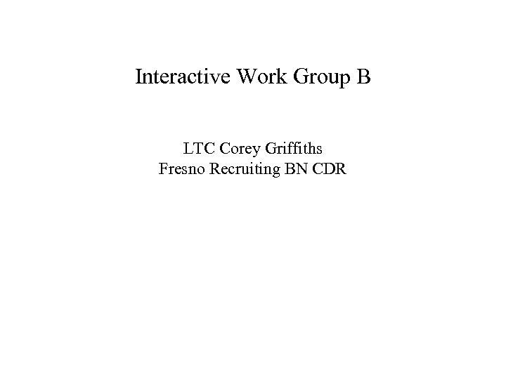 Interactive Work Group B LTC Corey Griffiths Fresno Recruiting BN CDR