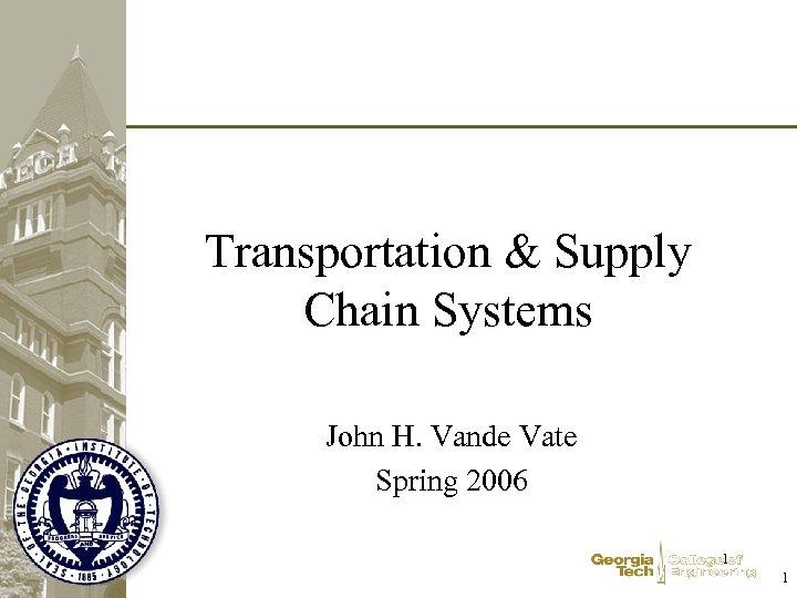 Transportation & Supply Chain Systems John H. Vande Vate Spring 2006 1 1