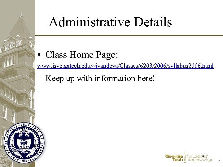 Administrative Details • Class Home Page: www. isye. gatech. edu/~jvandeva/Classes/6203/2006/syllabus 2006. html Keep up