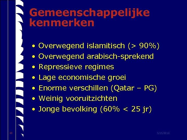 Gemeenschappelijke kenmerken • • 10 Overwegend islamitisch (> 90%) Overwegend arabisch-sprekend Repressieve regimes Lage